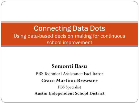 Semonti Basu PBS Technical Assistance Facilitator Grace Martino-Brewster PBS Specialist Austin Independent School District Connecting Data Dots Using data-based.