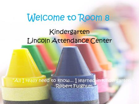 "Welcome to Room 8 <strong>Kindergarten</strong> Lincoln Attendance Center ""All I really need to know... I learned in <strong>kindergarten</strong>."" -Robert Fulghum."