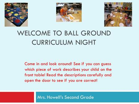 WELCOME TO BALL GROUND CURRICULUM NIGHT Mrs. Howell's Second Grade Come in and look around! See if you can guess which piece of work describes your child.