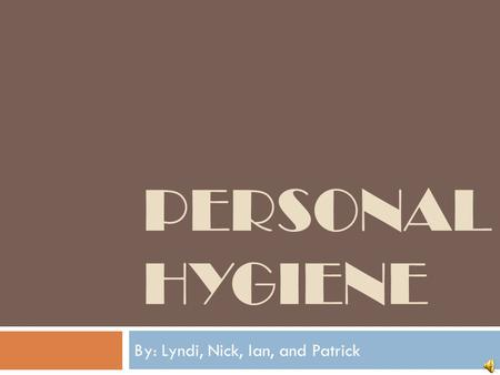 PERSONAL HYGIENE By: Lyndi, Nick, Ian, and Patrick.