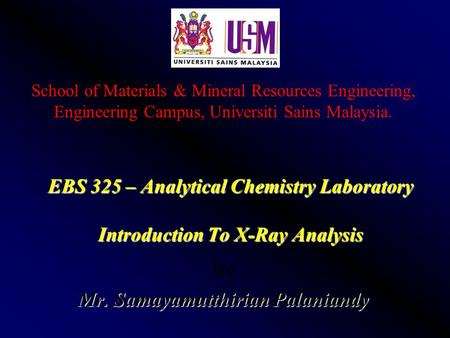 EBS 325 – Analytical Chemistry Laboratory Introduction To <strong>X</strong>-<strong>Ray</strong> Analysis By Mr. Samayamutthirian Palaniandy School of Materials & Mineral Resources Engineering,