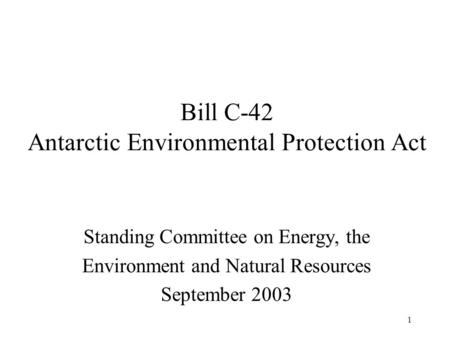 1 Bill C-42 Antarctic Environmental Protection Act Standing Committee on Energy, the Environment and Natural Resources September 2003.