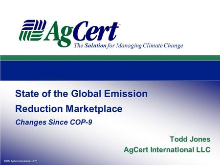 ©2004 AgCert International LLC™ The Solution for Managing Climate Change State of the Global Emission Reduction Marketplace Changes Since COP-9 Todd Jones.