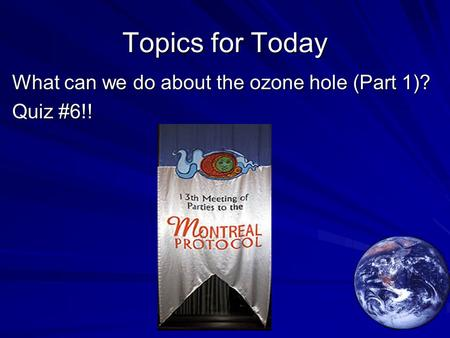Topics for Today What can we do about the ozone hole (Part 1)? Quiz #6!!