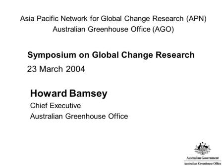 Asia Pacific Network for Global Change Research (APN) Australian Greenhouse Office (AGO) Symposium on Global Change Research 23 March 2004 Howard Bamsey.
