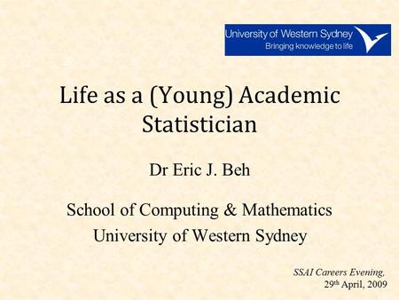 Life as a (Young) Academic Statistician Dr Eric J. Beh School of Computing & Mathematics University of Western Sydney SSAI Careers Evening, 29 th April,