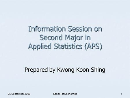 25 September 2009 School of Economics 1 Information Session on Second Major in Applied Statistics (APS) Prepared by Kwong Koon Shing.