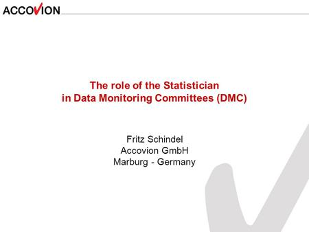 The role of the Statistician in Data Monitoring Committees (DMC) Fritz Schindel Accovion GmbH Marburg - Germany.