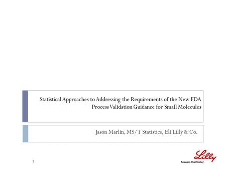 Statistical Approaches to Addressing the Requirements of the New FDA Process Validation Guidance for Small Molecules 1 Jason Marlin, MS/T Statistics, Eli.