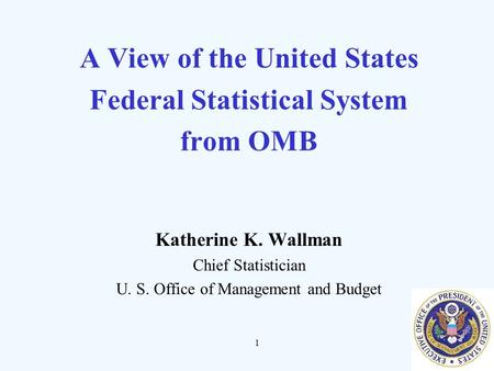 1 A View of the United States Federal Statistical System from OMB Katherine K. Wallman Chief Statistician U. S. Office of Management and Budget.