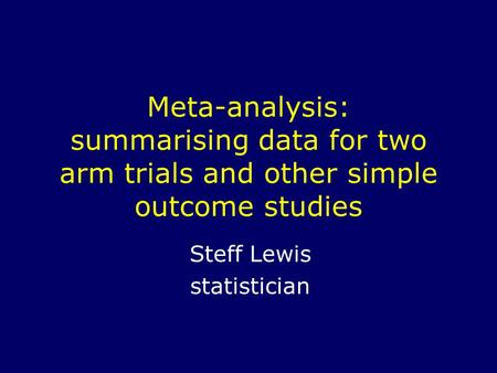 Meta-analysis: summarising data for two arm trials and other simple outcome studies Steff Lewis statistician.