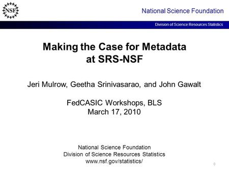 Making the Case for Metadata at SRS-NSF National Science Foundation Division of Science Resources Statistics Jeri Mulrow, Geetha Srinivasarao, and John.