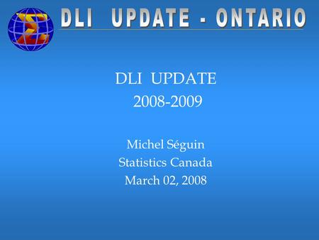 DLI UPDATE 2008-2009 Michel Séguin Statistics Canada March 02, 2008.