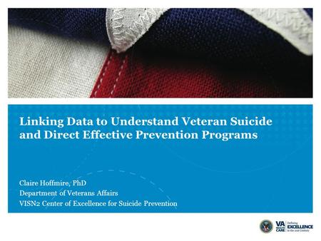 Linking Data to Understand Veteran Suicide and Direct Effective Prevention Programs Claire Hoffmire, PhD Department of Veterans Affairs VISN2 Center of.