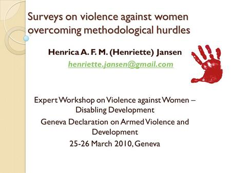 Surveys on violence against women overcoming methodological hurdles Henrica A. F. M. (Henriette) Jansen Expert Workshop on Violence.