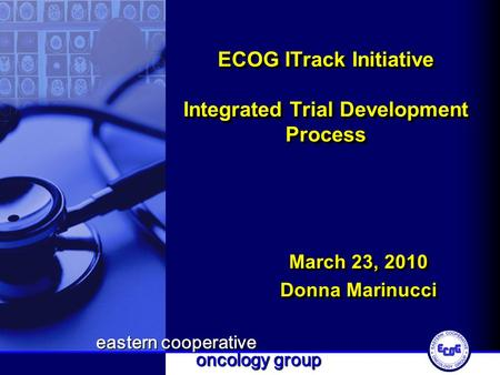 Eastern cooperative oncology group ECOG ITrack Initiative Integrated Trial Development Process March 23, 2010 Donna Marinucci March 23, 2010 Donna Marinucci.