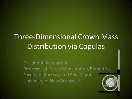 Three-Dimensional Crown Mass Distribution via Copulas Dr. John A. Kershaw, Jr. Professor of Forest Mensuration/Biometrics Faculty of Forestry and Env.