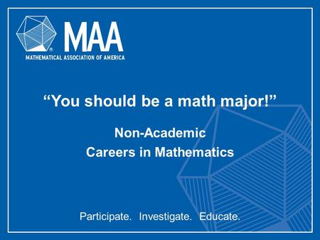 "Participate. Investigate. Educate. ""You should be a <strong>math</strong> major!"" Non-Academic Careers <strong>in</strong> Mathematics."