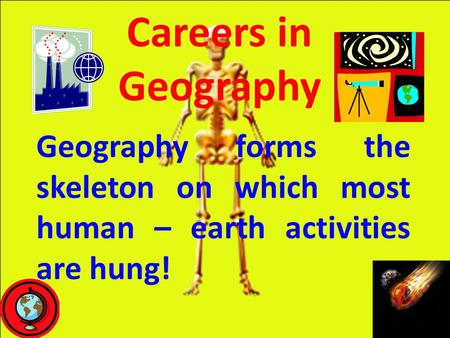 Careers in Geography Geography forms the skeleton on which most human – earth activities are hung!