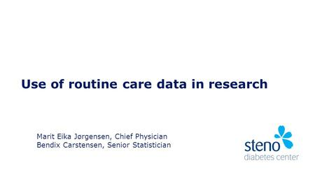 Use of routine care data in research Marit Eika Jørgensen, Chief Physician Bendix Carstensen, Senior Statistician.