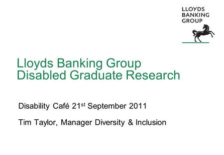 Lloyds Banking Group Disabled Graduate Research Disability Café 21 st September 2011 Tim Taylor, Manager Diversity & Inclusion.
