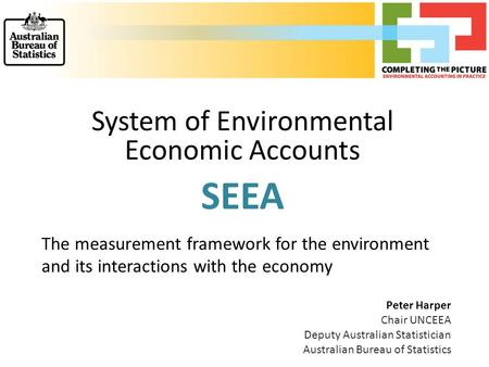 System of Environmental Economic Accounts SEEA The measurement framework for the environment and its interactions with the economy Peter Harper Chair UNCEEA.