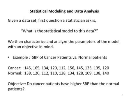 "Statistical Modeling and Data Analysis Given a data set, first question a statistician ask is, ""What is the statistical model to this data?"" We then characterize."