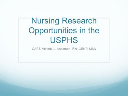 Nursing Research Opportunities in the USPHS CAPT. Victoria L. Anderson, RN, CRNP, MSN.