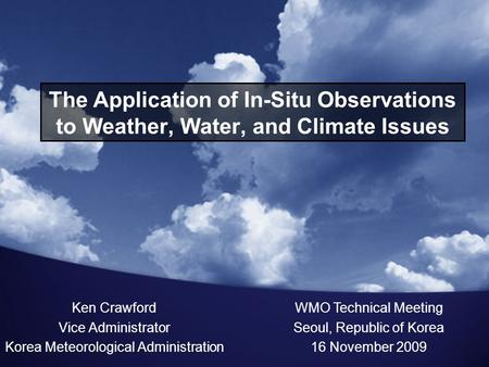 The Application of In-Situ Observations to Weather, Water, and Climate Issues Ken Crawford Vice Administrator Korea Meteorological Administration WMO Technical.