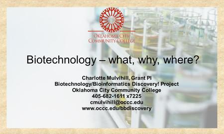 Biotechnology – what, why, where? Charlotte Mulvihill, Grant PI Biotechnology/Bioinformatics Discovery! Project Oklahoma City Community College 405-682-1611.