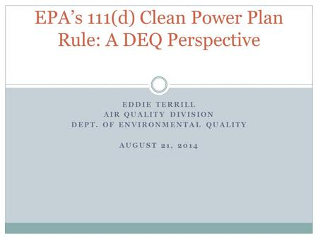 EDDIE TERRILL AIR QUALITY DIVISION DEPT. OF ENVIRONMENTAL QUALITY AUGUST 21, 2014 EPA's 111(d) Clean Power Plan Rule: A DEQ Perspective.