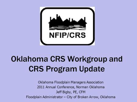 Oklahoma CRS Workgroup and CRS Program Update Oklahoma Floodplain Managers Association 2011 Annual Conference, Norman Oklahoma Jeff Bigby, PE, CFM Floodplain.