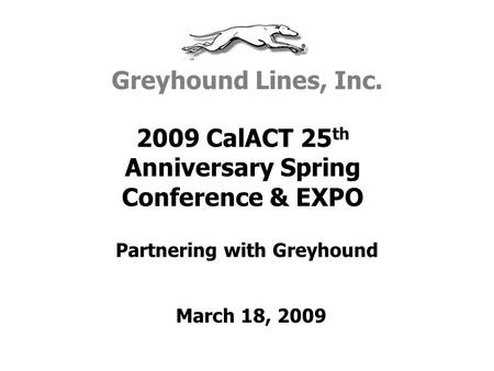 Partnering with Greyhound 2009 CalACT 25 th Anniversary Spring Conference & EXPO Greyhound Lines, Inc. March 18, 2009.