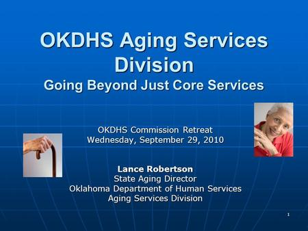 1 OKDHS Aging Services Division Going Beyond Just Core Services OKDHS Commission Retreat Wednesday, September 29, 2010 Lance Robertson State Aging Director.
