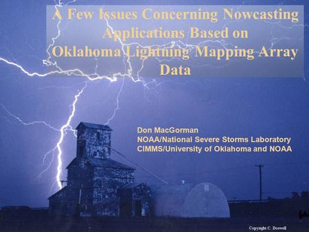 Copyright C. Doswell A Few Issues Concerning Nowcasting Applications Based on Oklahoma Lightning Mapping Array Data Don MacGorman NOAA/National Severe.