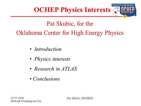 03/31/2006 DOSAR Workshop at UTA Pat Skubic (OCHEP) OCHEP Physics Interests Pat Skubic, for the Oklahoma Center for High Energy Physics Introduction Physics.