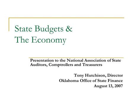 State Budgets & The Economy Presentation to the National Association of State Auditors, Comptrollers and Treasurers Tony Hutchison, Director Oklahoma Office.