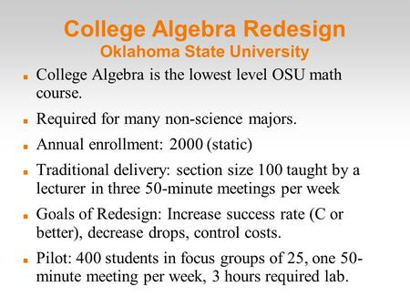 College Algebra Redesign Oklahoma State University College Algebra is the lowest level OSU math course. Required for many non-science majors. Annual enrollment:
