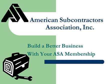 American Subcontractors Association, Inc. Build a Better Business With Your ASA Membership.