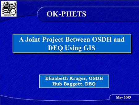 A Joint Project Between OSDH and DEQ Using GIS Elizabeth Kruger, OSDH Hub Baggett, DEQ OK-PHETS May 2005.