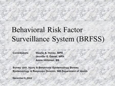 Behavioral Risk Factor Surveillance System (BRFSS) Contributors: Wayne A. Honey, MPH Jennifer E. Daniel, MPH Annie Hickman, BS Survey Unit, Injury & Behavioral.