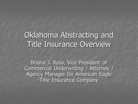 Oklahoma Abstracting and Title Insurance Overview Briana J. Ross, Vice President of Commercial Underwriting / Attorney / Agency Manager for American Eagle.
