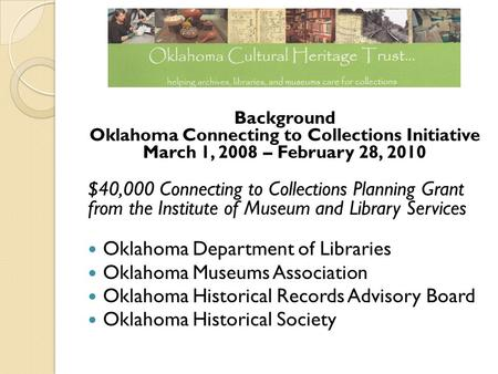 Background Oklahoma Connecting to Collections Initiative March 1, 2008 – February 28, 2010 $40,000 Connecting to Collections Planning Grant from the Institute.