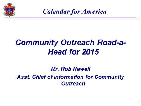 Calendar for America Community Outreach Road-a- Head for 2015 Mr. Rob Newell Asst. Chief of Information for Community Outreach 1.