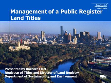 Management of a Public Register Land Titles Presented by Barbara Flett Registrar of Titles and Director of Land Registry Department of Sustainability and.