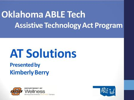 AT Solutions Presented by Kimberly Berry Oklahoma ABLE Tech Assistive Technology Act Program.