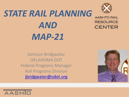 STATE RAIL PLANNING AND MAP-21 Johnson Bridgwater OKLAHOMA DOT Federal Programs Manager Rail Programs Division