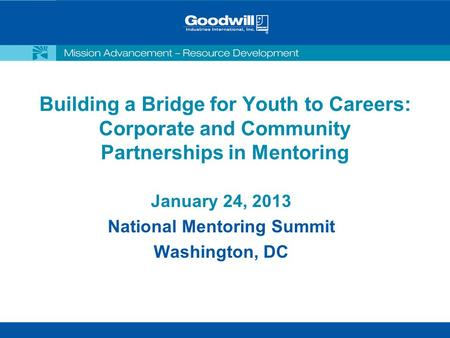 Building a Bridge for Youth to Careers: Corporate and Community Partnerships in Mentoring January 24, 2013 National Mentoring Summit Washington, DC.