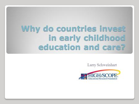 Why do countries invest in early childhood education and care? Larry Schweinhart.
