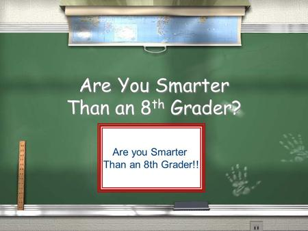 Are You Smarter Than an 8 th Grader? Are you Smarter Than an 8th Grader!!